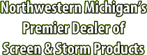 Northwestern Michigan's Premier Dealer of Screen & Storm Products